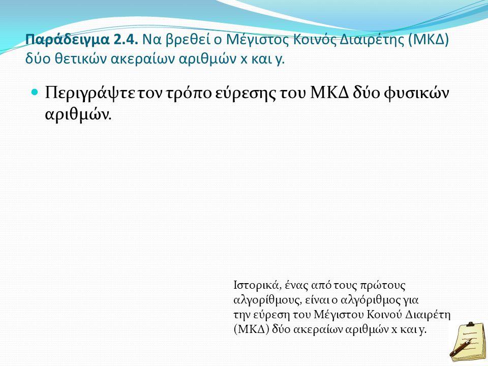 Παράδειγμα 2.4. Να βρεθεί ο Μέγιστος Κοινός Διαιρέτης (ΜΚΔ) δύο θετικών ακεραίων αριθμών x και y. Περιγράψτε τον τρόπο εύρεσης του ΜΚΔ δύο φυσικών αρι