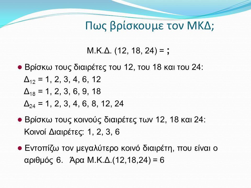 Πως βρίσκουμε τον ΜΚΔ; Μ.Κ.Δ. (12, 18, 24) = ; Βρίσκω τους διαιρέτες του 12, του 18 και του 24: Δ 12 = 1, 2, 3, 4, 6, 12 Δ 18 = 1, 2, 3, 6, 9, 18 Δ 24