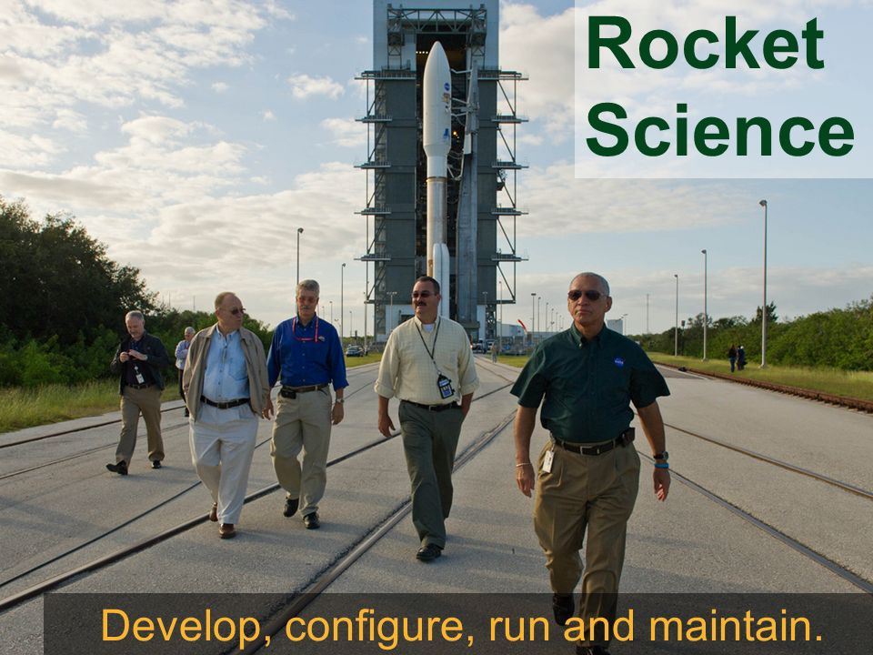 Rocket Science Develop, configure, run and maintain.