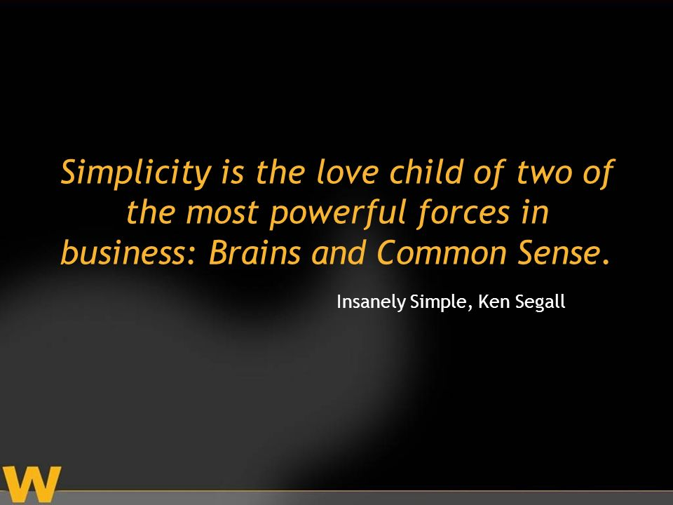 Simplicity is the love child of two of the most powerful forces in business: Brains and Common Sense.
