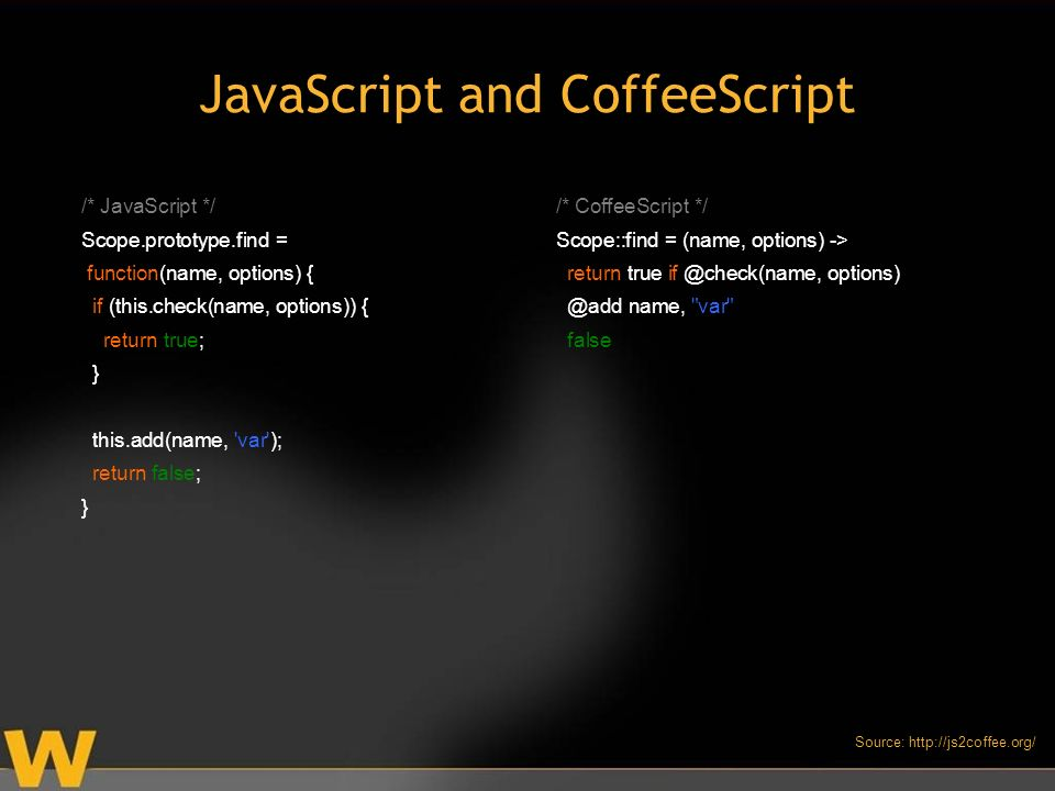 JavaScript and CoffeeScript /* JavaScript */ Scope.prototype.find = function(name, options) { if (this.check(name, options)) { return true; } this.add(name, var ); return false; } /* CoffeeScript */ Scope::find = (name, options) -> return true  name, var false Source: