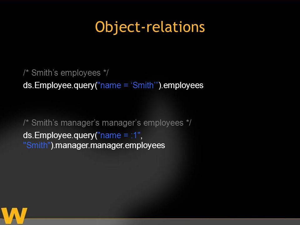 /* Smiths employees */ ds.Employee.query( name = Smith).employees /* Smiths managers managers employees */ ds.Employee.query( name = :1 , Smith ).manager.manager.employees Object-relations