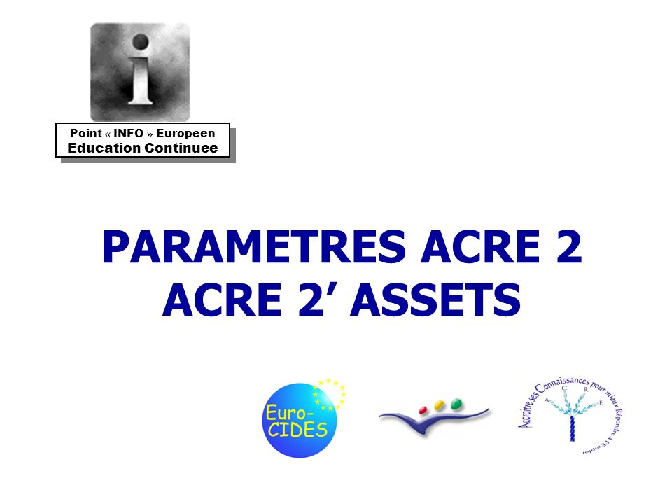 PARAMETRES ACRE 2 ACRE 2 ASSETS Point « INFO » Europeen Education Continuee Point « INFO » Europeen Education Continuee