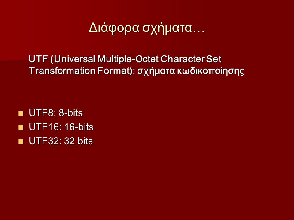 Διάφορα σχήματα… UTF (Universal Multiple-Octet Character Set Transformation Format): σχήματα κωδικοποίησης UTF (Universal Multiple-Octet Character Set Transformation Format): σχήματα κωδικοποίησης UTF8: 8-bits UTF8: 8-bits UTF16: 16-bits UTF16: 16-bits UTF32: 32 bits UTF32: 32 bits