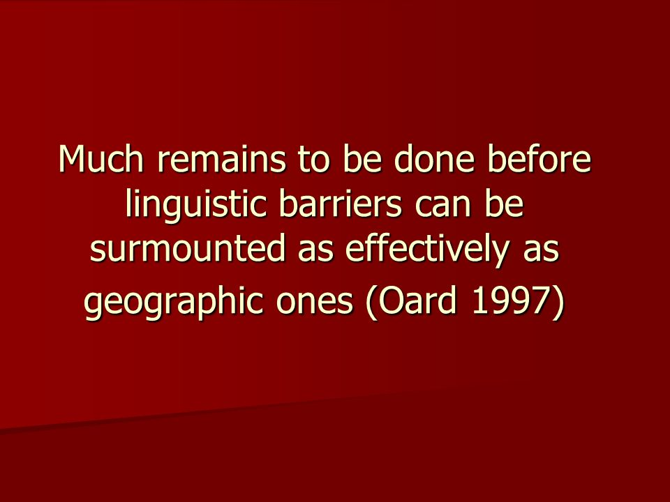Much remains to be done before linguistic barriers can be surmounted as effectively as geographic ones (Oard 1997)