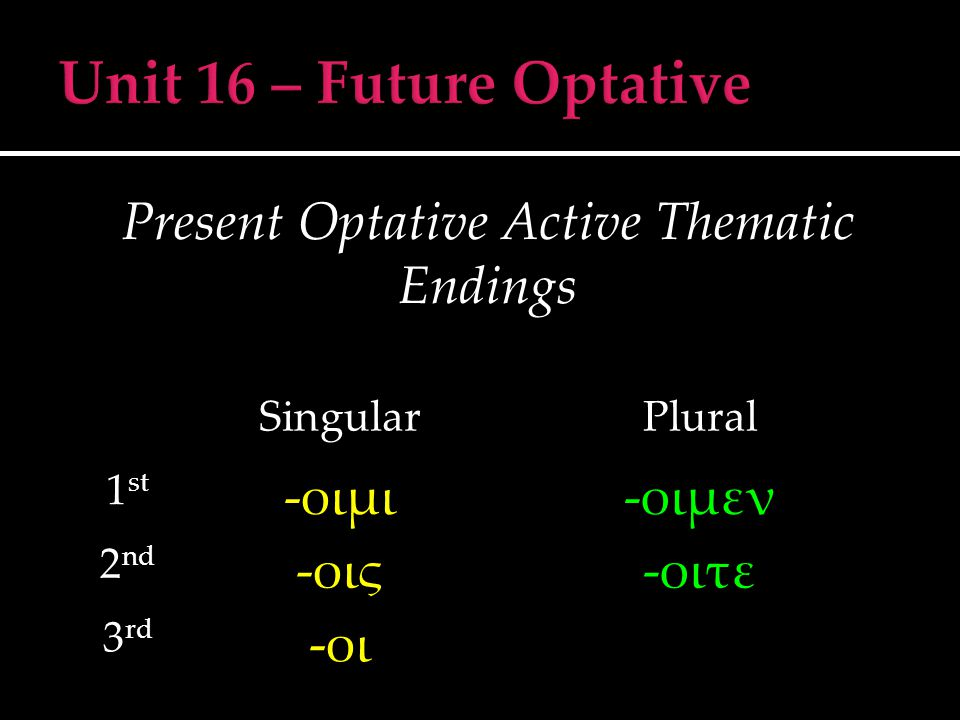 Present Optative Active Thematic Endings SingularPlural 1 st -οιμι-οιμεν 2 nd -οις-οιτε 3 rd -οι