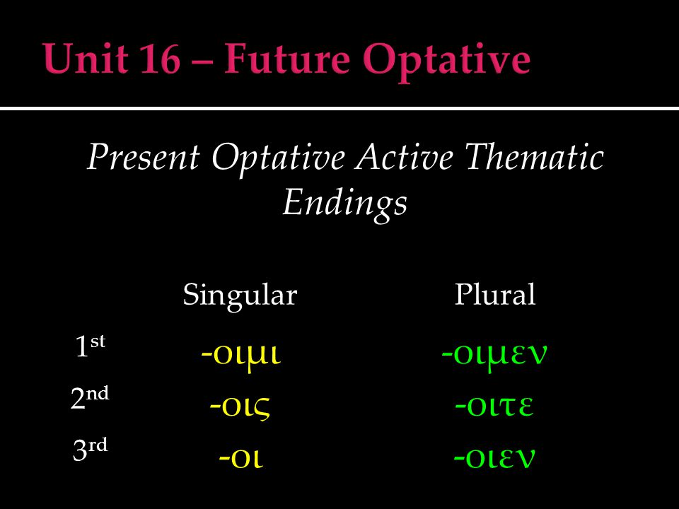 Present Optative Active Thematic Endings SingularPlural 1 st -οιμι-οιμεν 2 nd -οις-οιτε 3 rd -οι-οιεν