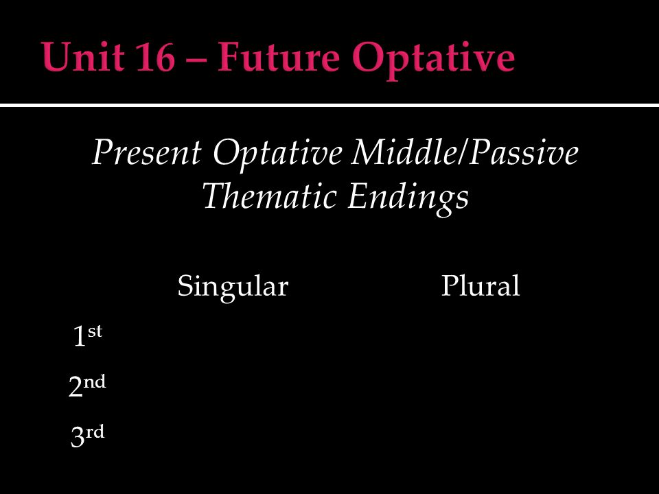 Present Optative Middle/Passive Thematic Endings SingularPlural 1 st 2 nd 3 rd