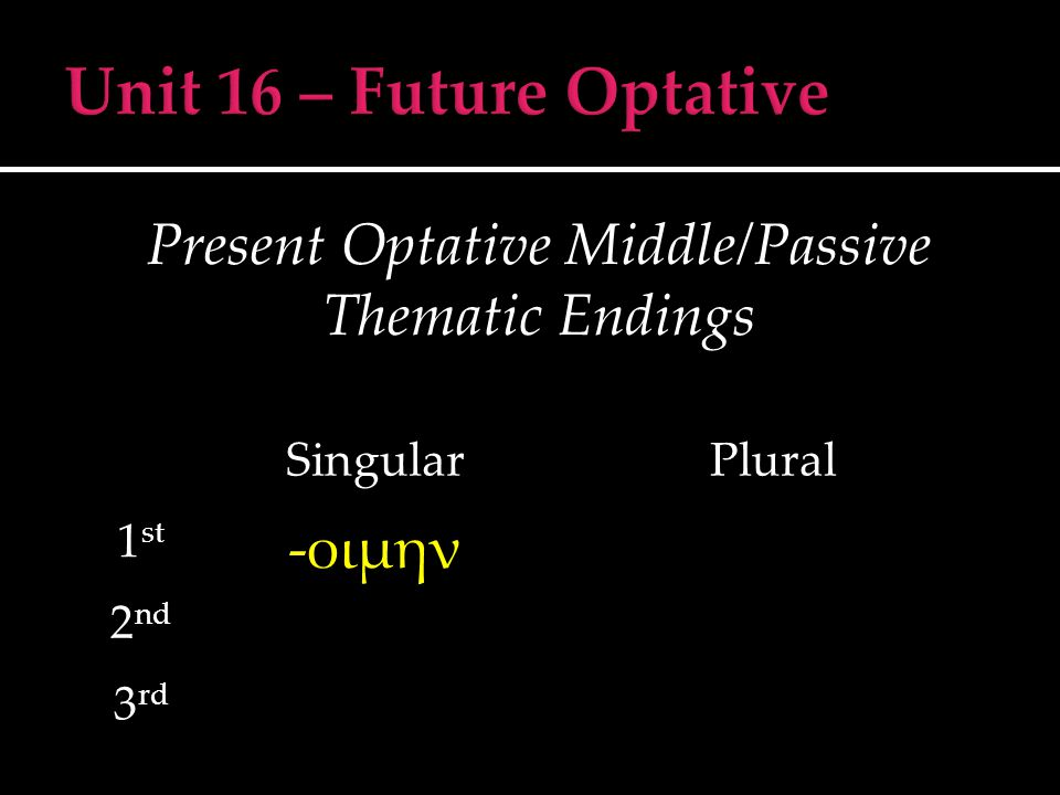 Present Optative Middle/Passive Thematic Endings SingularPlural 1 st -οιμην 2 nd 3 rd