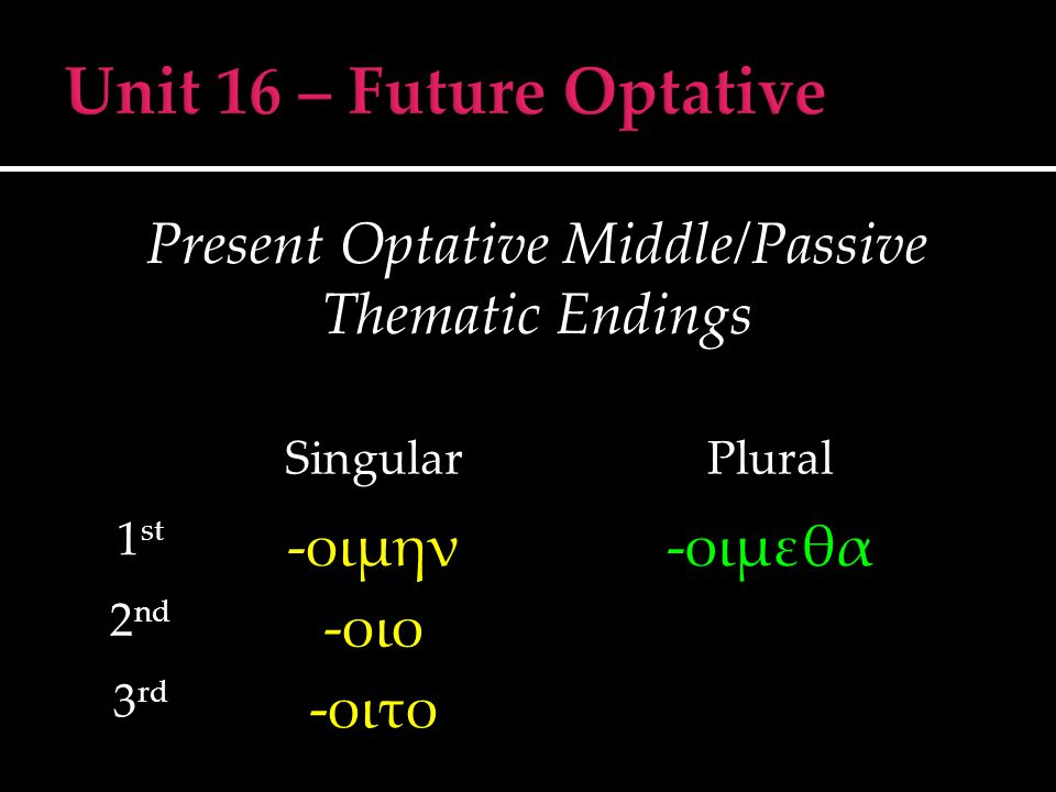 Present Optative Middle/Passive Thematic Endings SingularPlural 1 st -οιμην-οιμεθα 2 nd -οιο 3 rd -οιτο