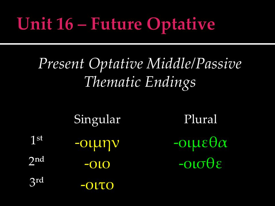 Present Optative Middle/Passive Thematic Endings SingularPlural 1 st -οιμην-οιμεθα 2 nd -οιο-οισθε 3 rd -οιτο