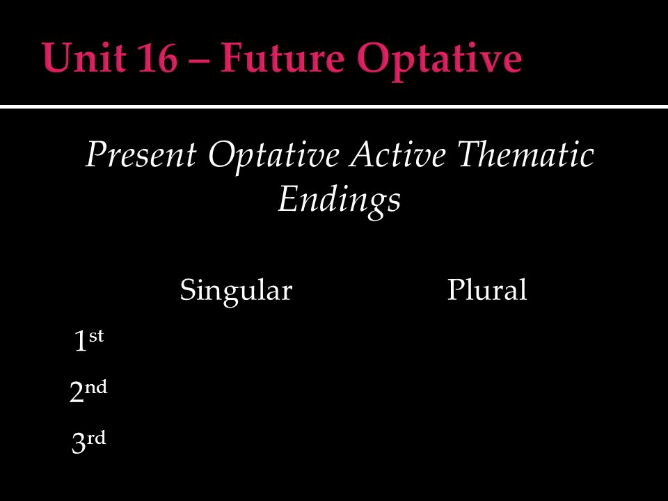 Present Optative Active Thematic Endings SingularPlural 1 st 2 nd 3 rd