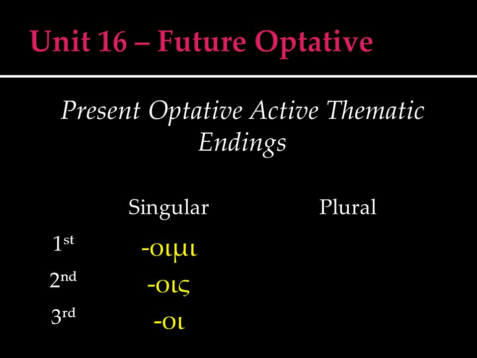 Present Optative Active Thematic Endings SingularPlural 1 st -οιμι 2 nd -οις 3 rd -οι