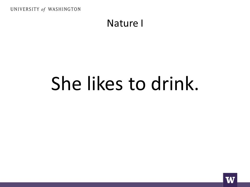 Nature I She likes to drink.