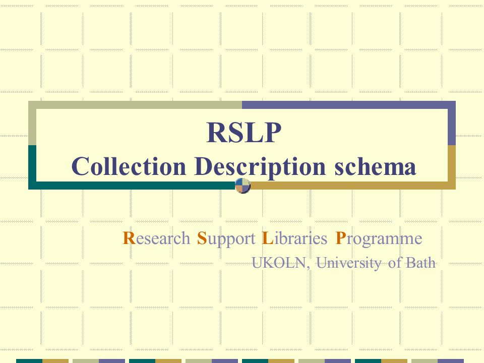RSLP Collection Description schema Research Support Libraries Programme UKOLN, University of Bath