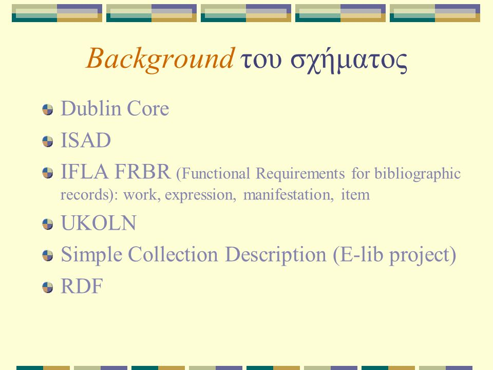Background του σχήματος Dublin Core ISAD IFLA FRBR (Functional Requirements for bibliographic records): work, expression, manifestation, item UKOLN Simple Collection Description (E-lib project) RDF