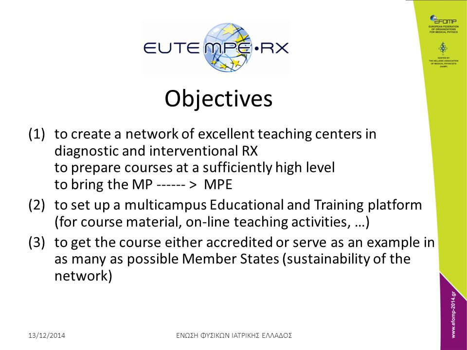 ΕΝΩΣΗ ΦΥΣΙΚΩΝ ΙΑΤΡΙΚΗΣ ΕΛΛΑΔΟΣ13/12/2014 Objectives (1)to create a network of excellent teaching centers in diagnostic and interventional RX to prepare courses at a sufficiently high level to bring the MP > MPE (2)to set up a multicampus Educational and Training platform (for course material, on-line teaching activities, …) (3)to get the course either accredited or serve as an example in as many as possible Member States (sustainability of the network)