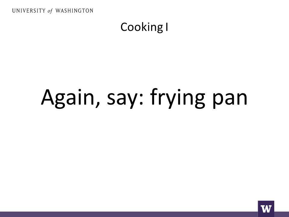 Cooking I Again, say: frying pan