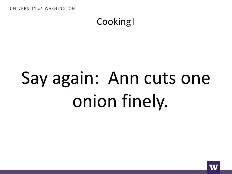 Cooking I Say again: Ann cuts one onion finely.