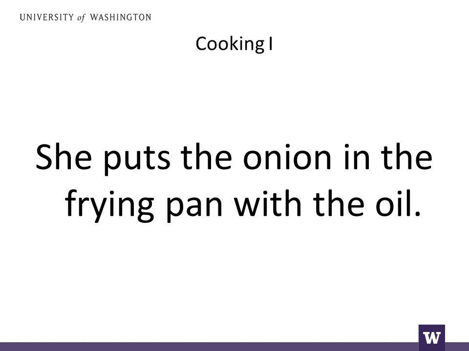 Cooking I She puts the onion in the frying pan with the oil.
