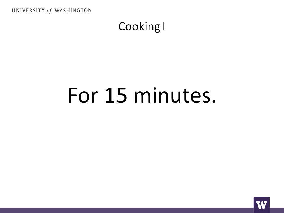 Cooking I For 15 minutes.