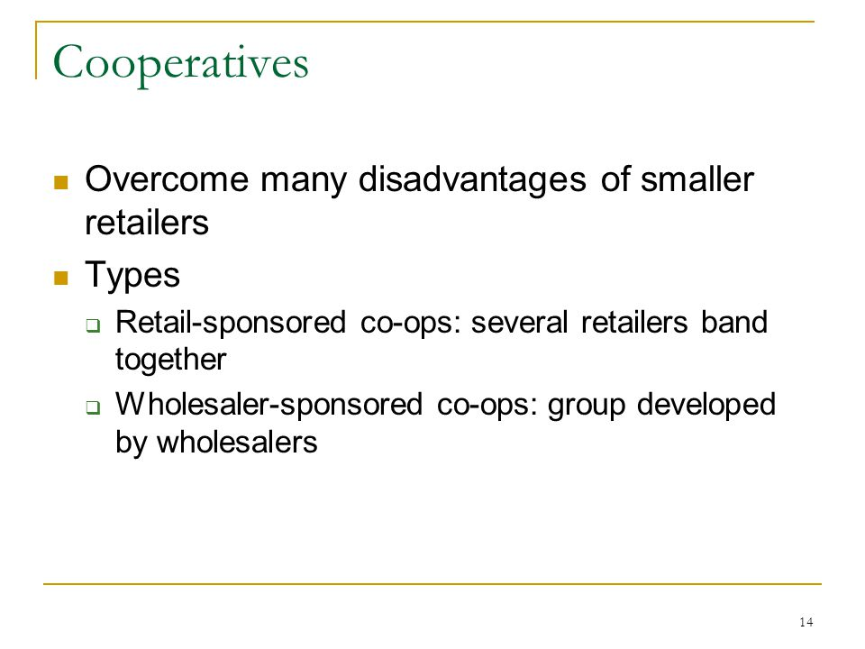 14 Cooperatives Overcome many disadvantages of smaller retailers Types  Retail-sponsored co-ops: several retailers band together  Wholesaler-sponsored co-ops: group developed by wholesalers