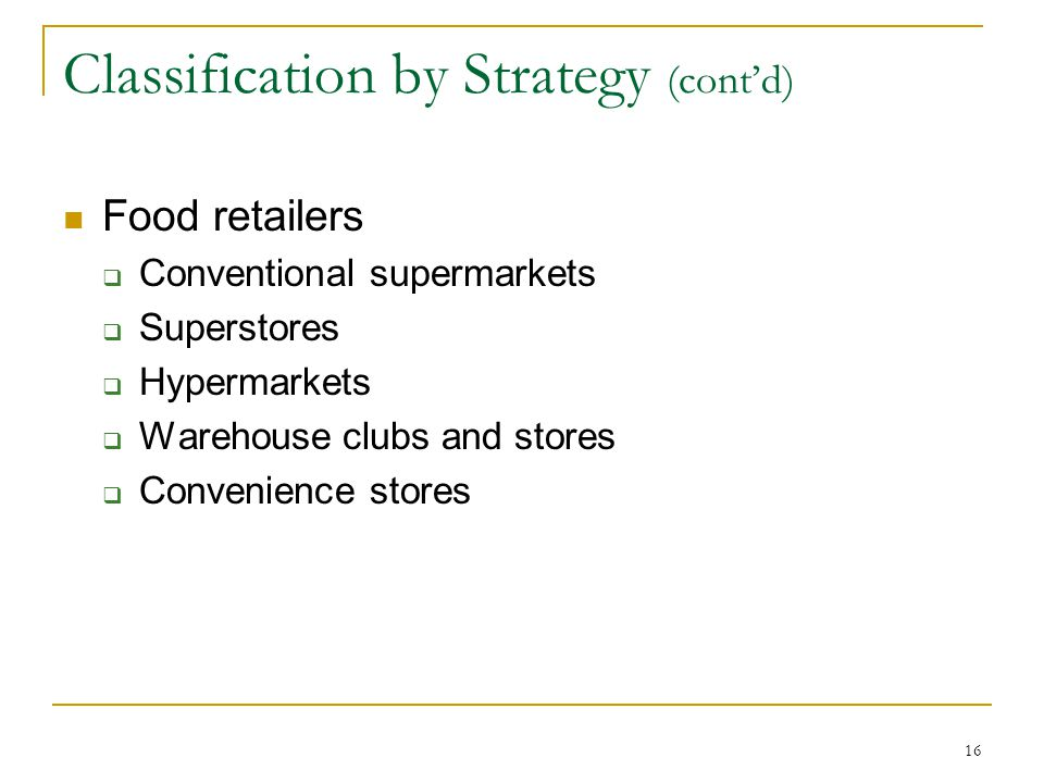 16 Classification by Strategy (cont'd) Food retailers  Conventional supermarkets  Superstores  Hypermarkets  Warehouse clubs and stores  Convenience stores