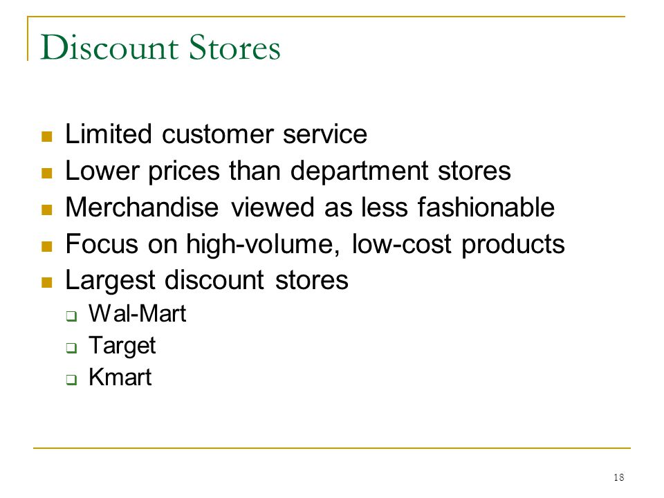 18 Discount Stores Limited customer service Lower prices than department stores Merchandise viewed as less fashionable Focus on high-volume, low-cost products Largest discount stores  Wal-Mart  Target  Kmart