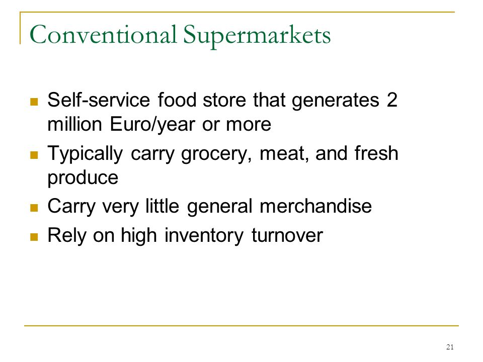 21 Conventional Supermarkets Self-service food store that generates 2 million Euro/year or more Typically carry grocery, meat, and fresh produce Carry very little general merchandise Rely on high inventory turnover