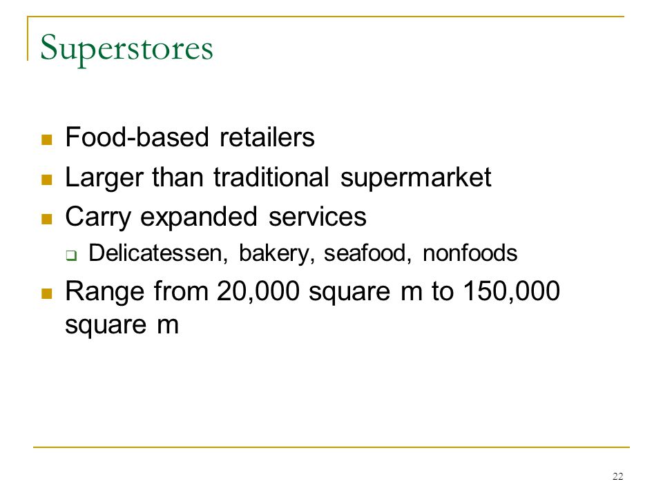 22 Superstores Food-based retailers Larger than traditional supermarket Carry expanded services  Delicatessen, bakery, seafood, nonfoods Range from 20,000 square m to 150,000 square m