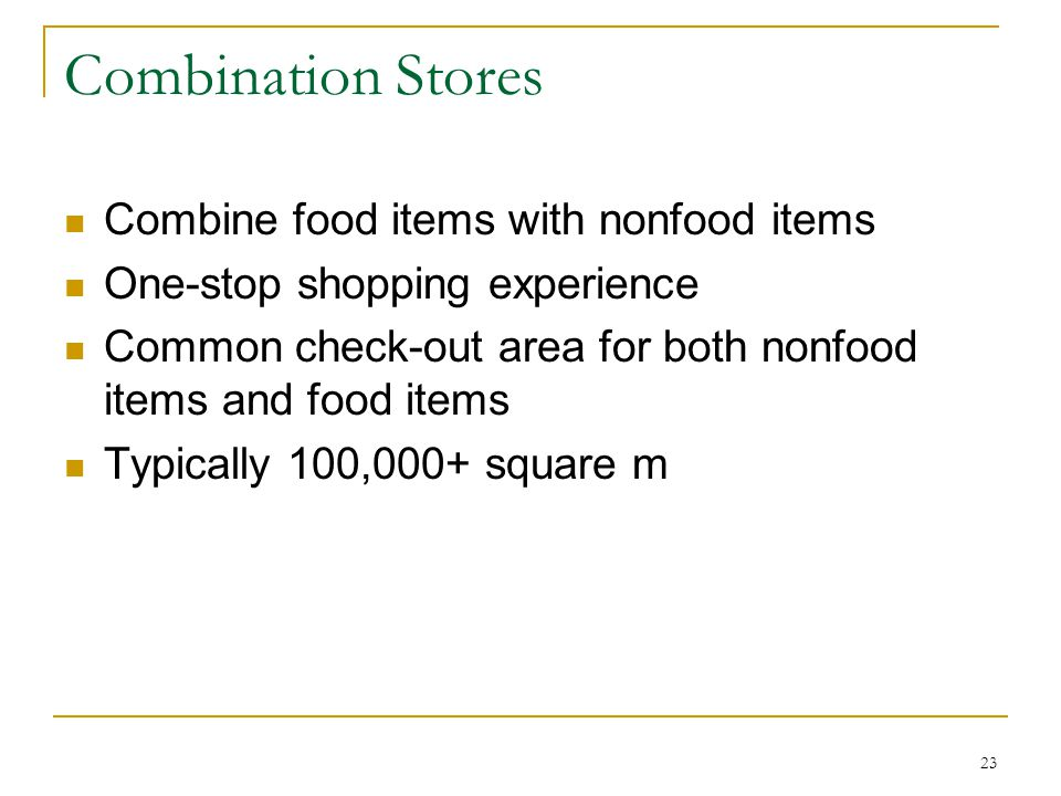 23 Combination Stores Combine food items with nonfood items One-stop shopping experience Common check-out area for both nonfood items and food items Typically 100,000+ square m