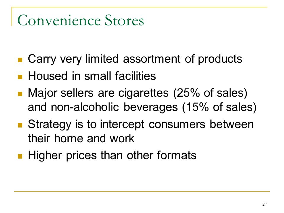 27 Convenience Stores Carry very limited assortment of products Housed in small facilities Major sellers are cigarettes (25% of sales) and non-alcoholic beverages (15% of sales) Strategy is to intercept consumers between their home and work Higher prices than other formats