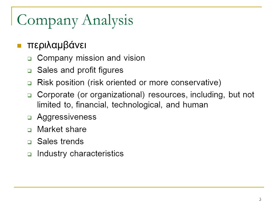 3 Company Analysis περιλαμβάνει  Company mission and vision  Sales and profit figures  Risk position (risk oriented or more conservative)  Corporate (or organizational) resources, including, but not limited to, financial, technological, and human  Aggressiveness  Market share  Sales trends  Industry characteristics