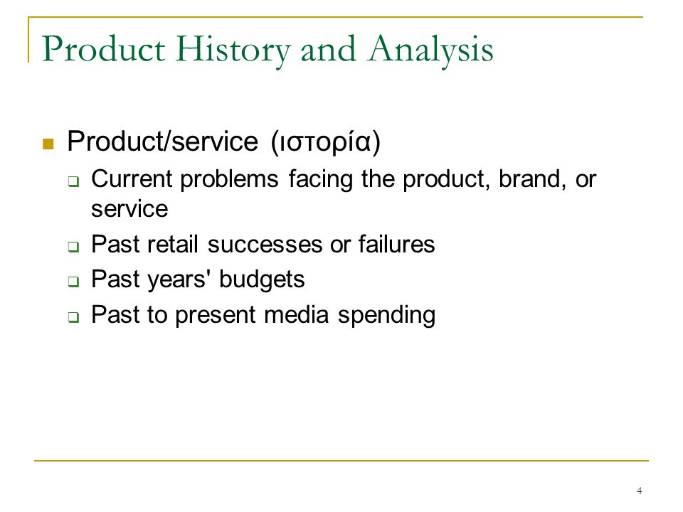4 Product History and Analysis Product/service (ιστορία)  Current problems facing the product, brand, or service  Past retail successes or failures  Past years budgets  Past to present media spending