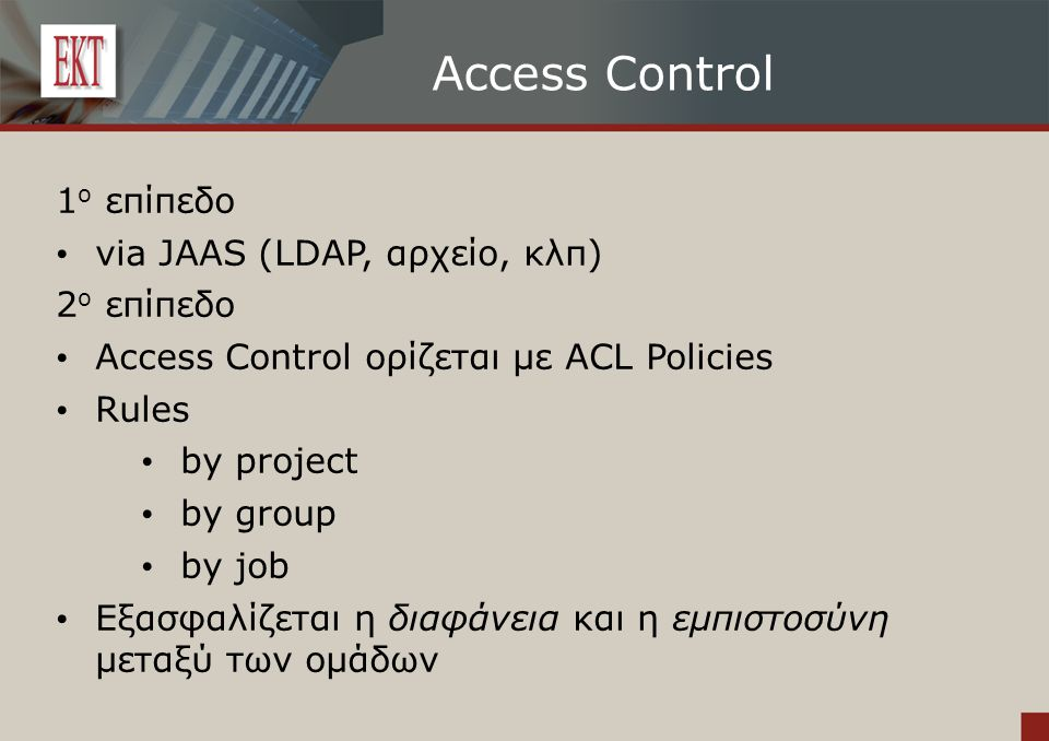 Access Control 1 ο επίπεδο via JAAS (LDAP, αρχείο, κλπ) 2 ο επίπεδο Access Control ορίζεται με ACL Policies Rules by project by group by job Εξασφαλίζεται η διαφάνεια και η εμπιστοσύνη μεταξύ των ομάδων
