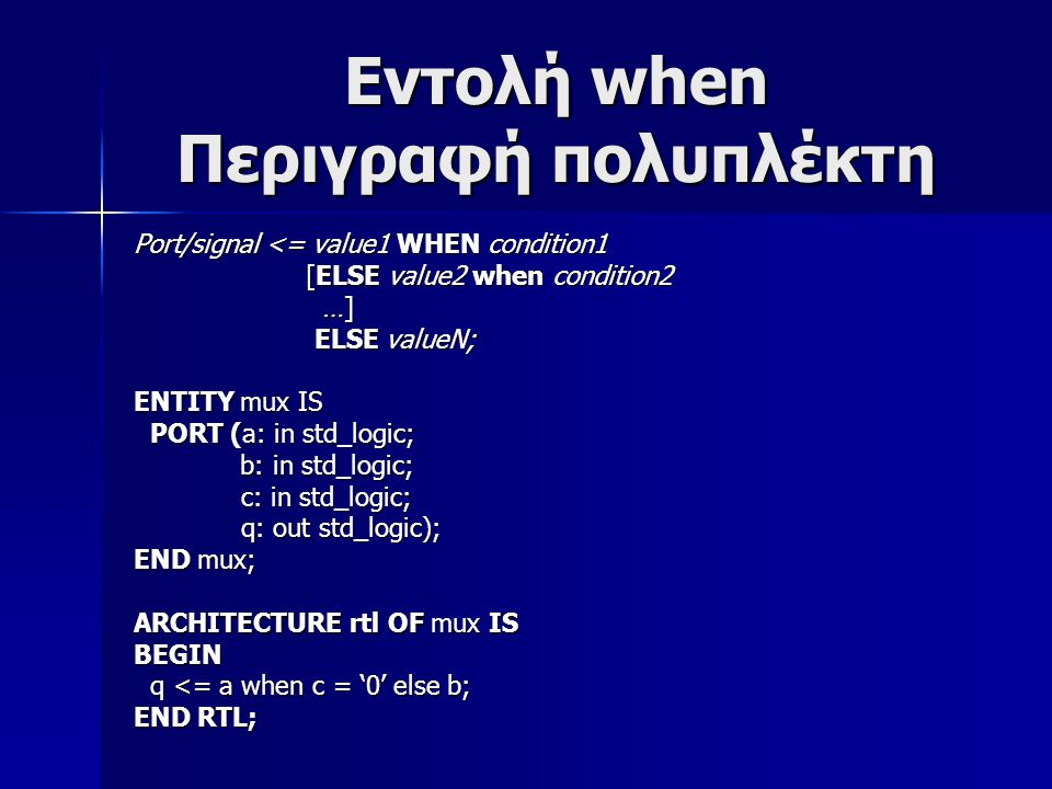 Εντολή when Περιγραφή πολυπλέκτη Port/signal <= value1 WHEN condition1 [ELSE value2 when condition2 [ELSE value2 when condition2 …] …] ELSE valueN; ELSE valueN; ENTITY mux IS PORT (a: in std_logic; PORT (a: in std_logic; b: in std_logic; b: in std_logic; c: in std_logic; c: in std_logic; q: out std_logic); q: out std_logic); END mux; ARCHITECTURE rtl OF mux IS BEGIN q <= a when c = '0' else b; q <= a when c = '0' else b; END RTL;