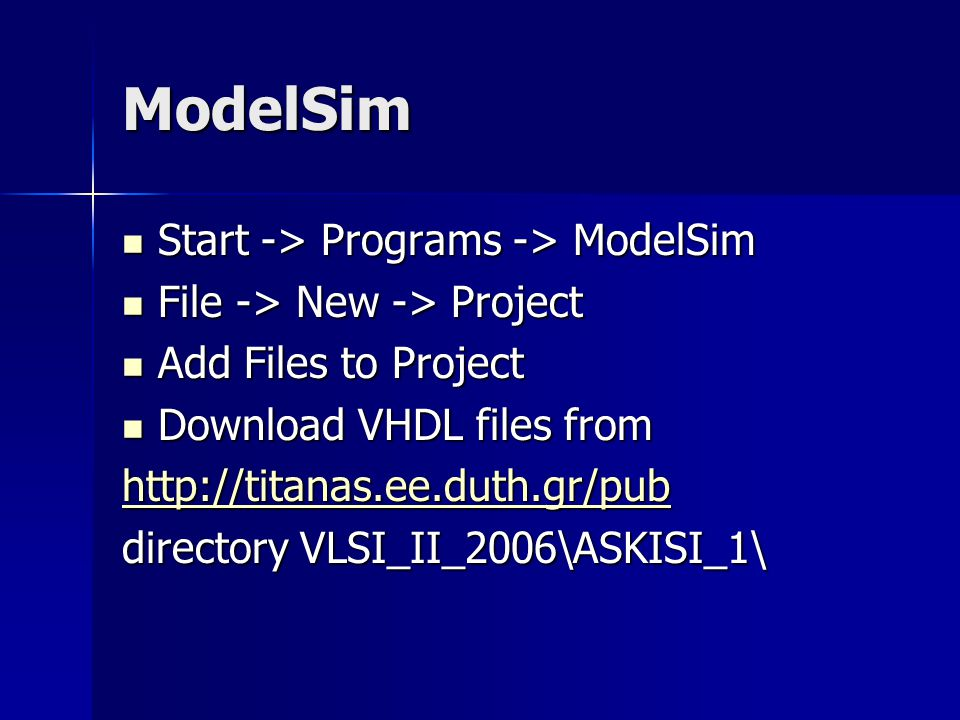 ModelSim Start -> Programs -> ModelSim Start -> Programs -> ModelSim File -> New -> Project File -> New -> Project Add Files to Project Add Files to Project Download VHDL files from Download VHDL files from http://titanas.ee.duth.gr/pub directory VLSI_II_2006\ASKISI_1\