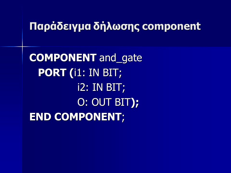 Παράδειγμα δήλωσης component COMPONENT and_gate PORT (i1: IN BIT; i2: IN BIT; i2: IN BIT; O: OUT BIT); O: OUT BIT); END COMPONENT;