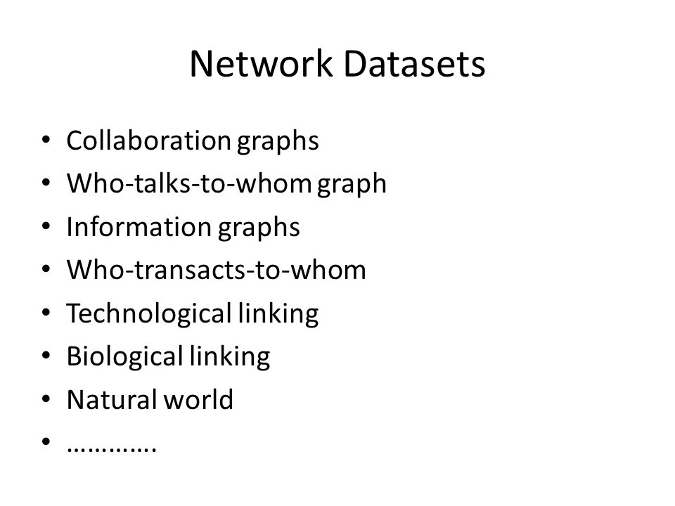 Network Datasets Collaboration graphs Who-talks-to-whom graph Information graphs Who-transacts-to-whom Technological linking Biological linking Natural world ………….