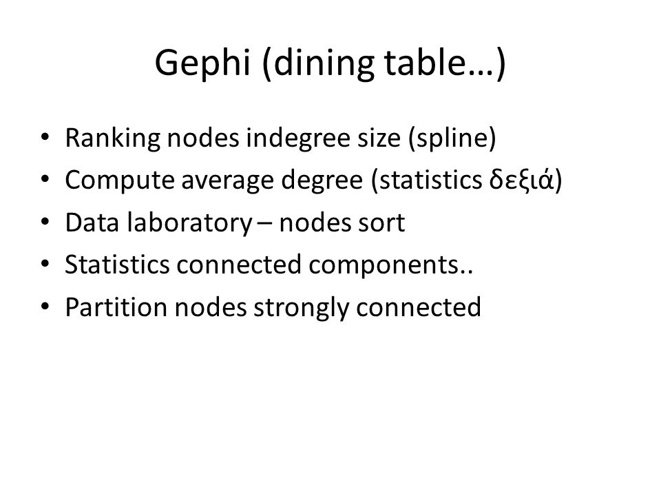 Gephi (dining table…) Ranking nodes indegree size (spline) Compute average degree (statistics δεξιά) Data laboratory – nodes sort Statistics connected components..