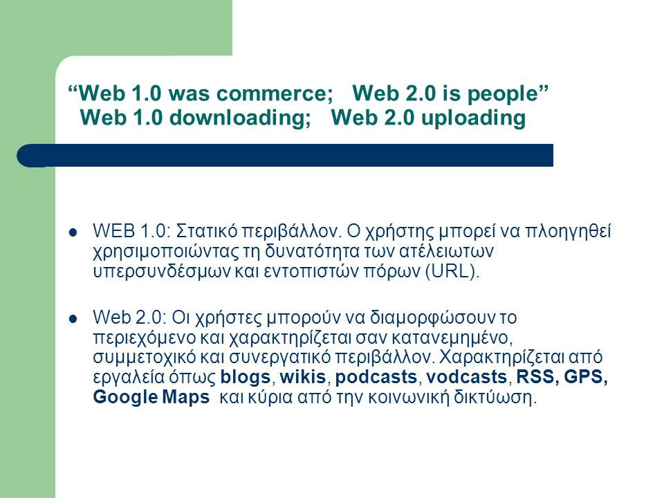 Web 1.0 was commerce; Web 2.0 is people Web 1.0 downloading; Web 2.0 uploading WEB 1.0: Στατικό περιβάλλον.