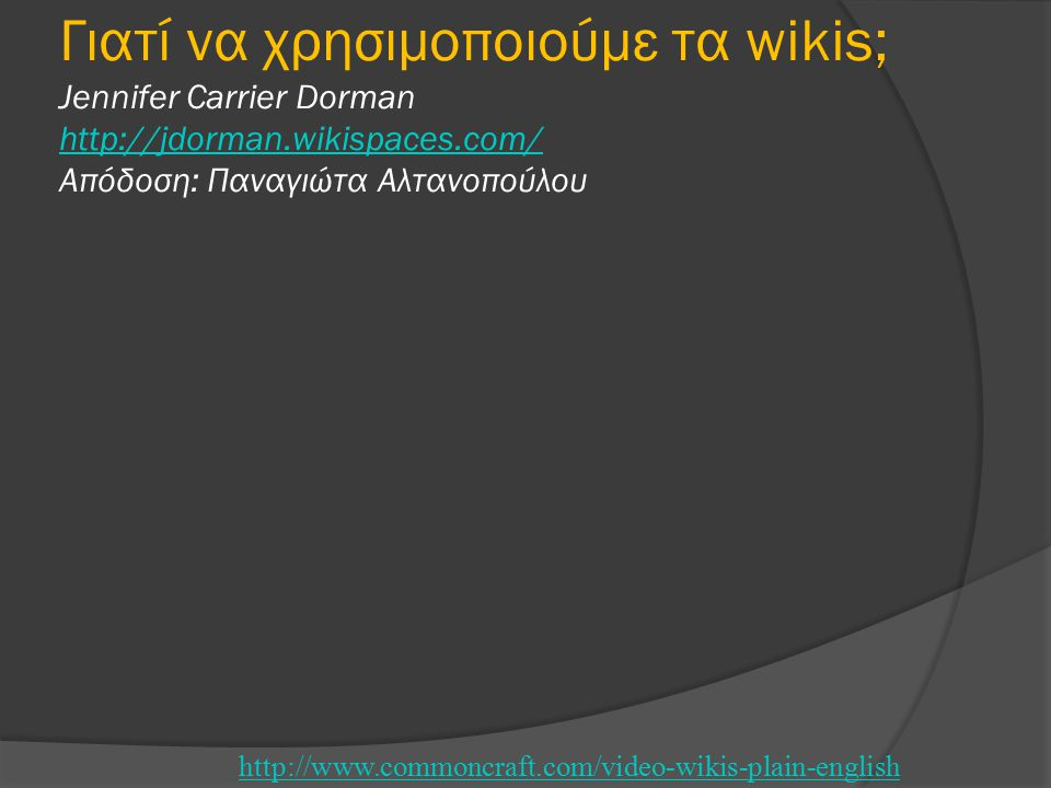 Γιατί να χρησιμοποιούμε τα wikis; Jennifer Carrier Dorman http://jdorman.wikispaces.com/ Απόδοση: Παναγιώτα Αλτανοπούλου http://jdorman.wikispaces.com/ http://www.commoncraft.com/video-wikis-plain-english