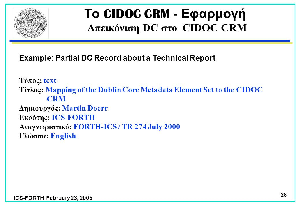 ICS-FORTH February 23, 2005 28 Το CIDOC CRM - Εφαρμογή Απεικόνιση DC στο CIDOC CRM Τύπος: text Τίτλος: Mapping of the Dublin Core Metadata Element Set to the CIDOC CRM Δημιουργός: Martin Doerr Εκδότης: ICS-FORTH Αναγνωριστικό: FORTH-ICS / TR 274 July 2000 Γλώσσα: English Example: Partial DC Record about a Technical Report