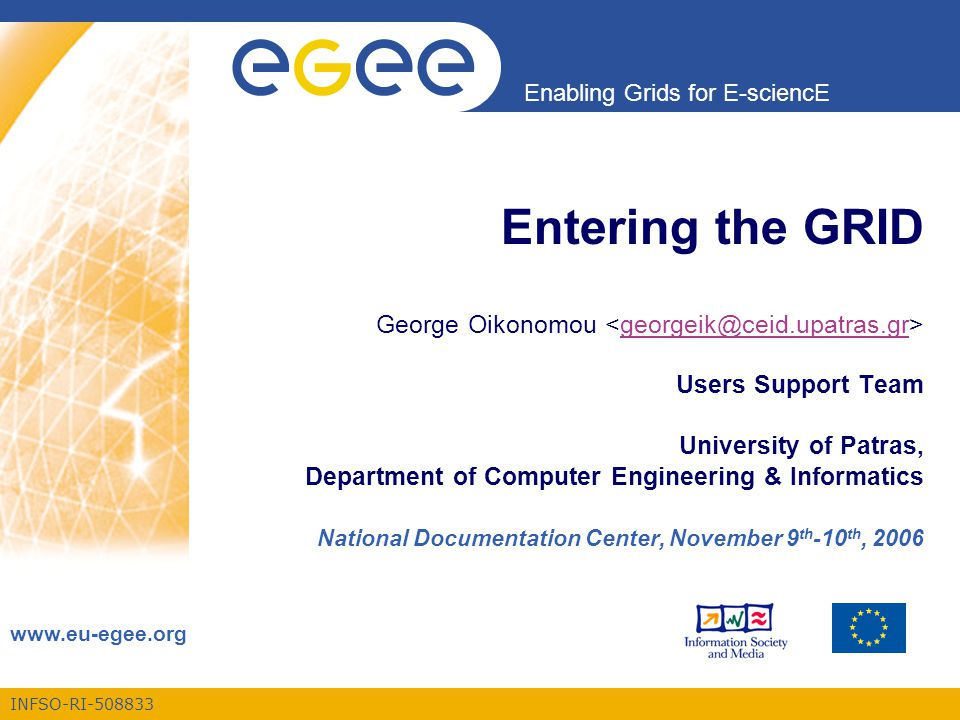 INFSO-RI-508833 Enabling Grids for E-sciencE www.eu-egee.org Entering the GRID George Oikonomou Users Support Team University of Patras, Department of Computer Engineering & Informatics National Documentation Center, November 9 th -10 th, 2006georgeik@ceid.upatras.gr