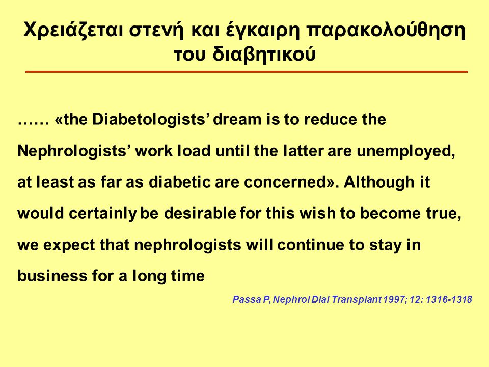 …… «the Diabetologists' dream is to reduce the Nephrologists' work load until the latter are unemployed, at least as far as diabetic are concerned».