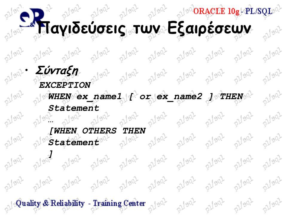 Παγιδεύσεις των Εξαιρέσεων Σύνταξη EXCEPTION WHEN ex_name1 [ or ex_name2 ] THEN Statement … [WHEN OTHERS THEN Statement ]