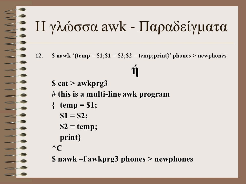 12.$ nawk '{temp = $1;$1 = $2;$2 = temp;print}' phones > newphones ή $ cat > awkprg3 # this is a multi-line awk program {temp = $1; $1 = $2; $2 = temp; print} ^C $ nawk –f awkprg3 phones > newphones Η γλώσσα awk - Παραδείγματα