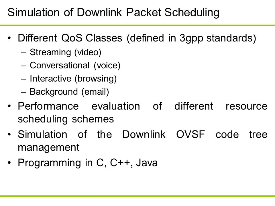 Simulation of Downlink Packet Scheduling Different QoS Classes (defined in 3gpp standards) –Streaming (video) –Conversational (voice) –Interactive (browsing) –Background (email) Performance evaluation of different resource scheduling schemes Simulation of the Downlink OVSF code tree management Programming in C, C++, Java