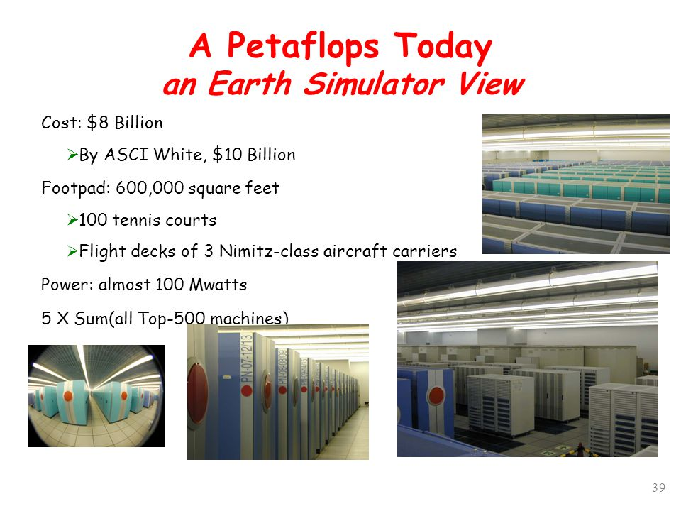 39 A Petaflops Today an Earth Simulator View Cost: $8 Billion  By ASCI White, $10 Billion Footpad: 600,000 square feet  100 tennis courts  Flight decks of 3 Nimitz-class aircraft carriers Power: almost 100 Mwatts 5 X Sum(all Top-500 machines)