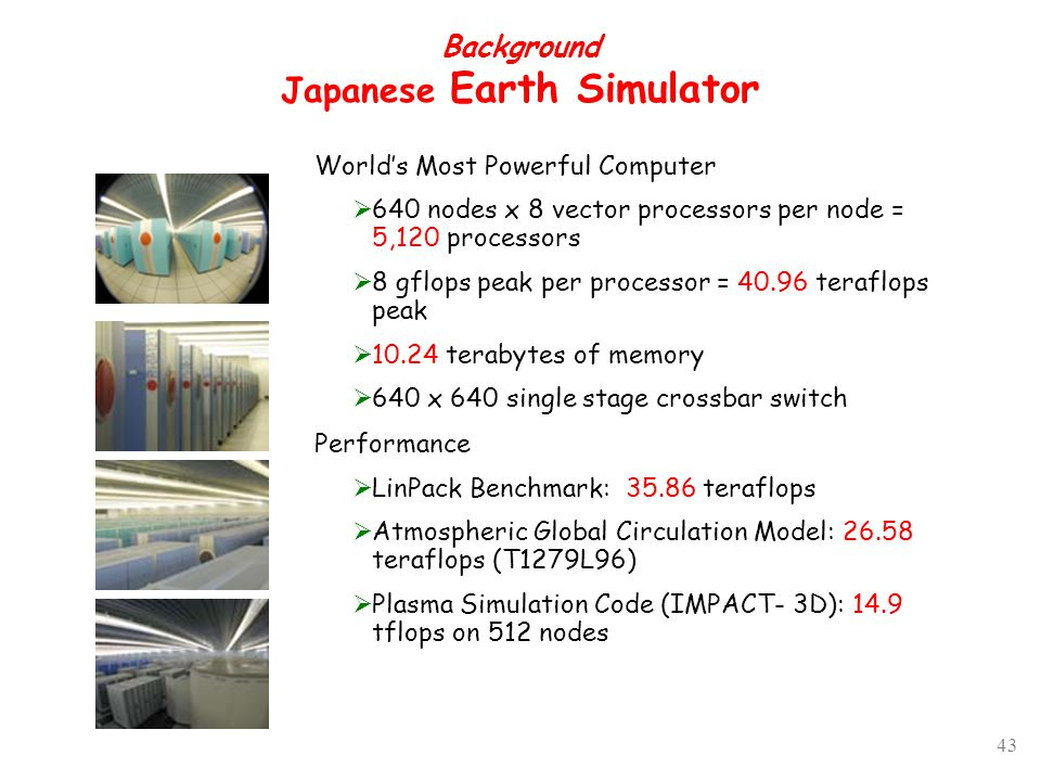 43 Background Japanese Earth Simulator World's Most Powerful Computer  640 nodes x 8 vector processors per node = 5,120 processors  8 gflops peak per processor = 40.96 teraflops peak  10.24 terabytes of memory  640 x 640 single stage crossbar switch Performance  LinPack Benchmark: 35.86 teraflops  Atmospheric Global Circulation Model: 26.58 teraflops (T1279L96)  Plasma Simulation Code (IMPACT- 3D): 14.9 tflops on 512 nodes